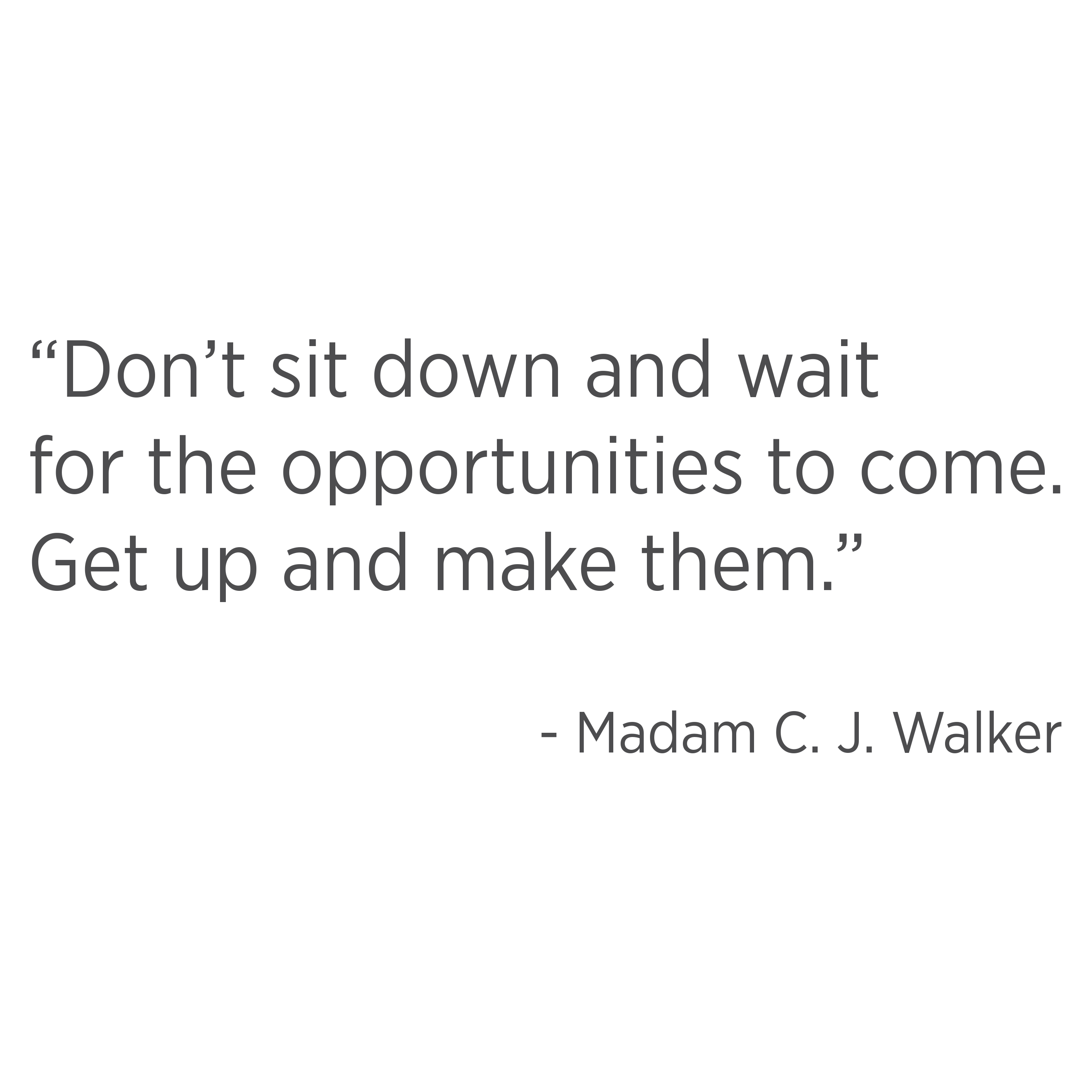 Don't sit down and wait for the opportunities to come. Get up and make them. Madam CJ Walker